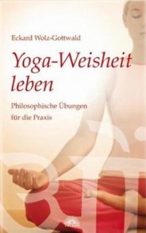 Yoga-Weisheit leben von Eckard Wolz-Gottwald